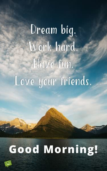 Dream big. Work hard. Have fun. Love your friends. Good morning