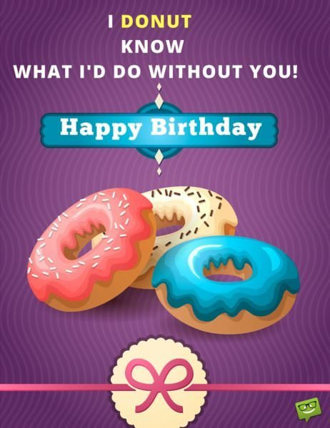 I donut know what I'd do without you. Happy Birthday.