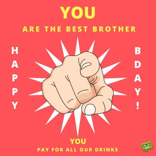 You Are The Best Brother Pay For All Our Drinks Happy Bday