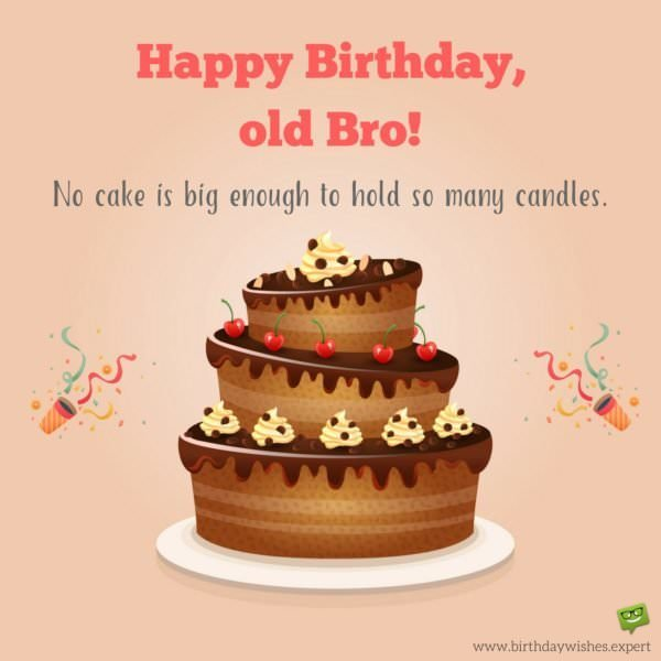 Happy Birthday, old bro! There is no cake big enough to hold so many candles.