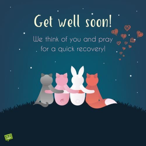 Get well soon! We think of you and pray for a quick recovery.