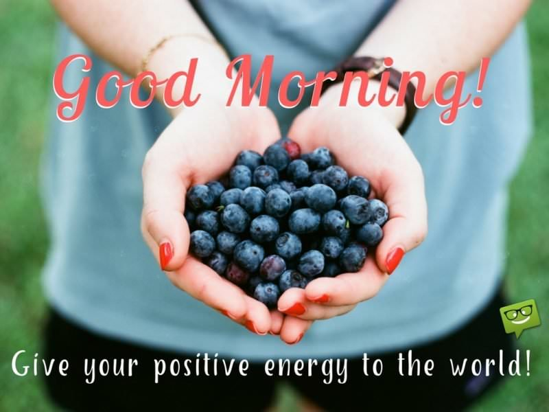 Good Morning. Give your positive energy to the world.