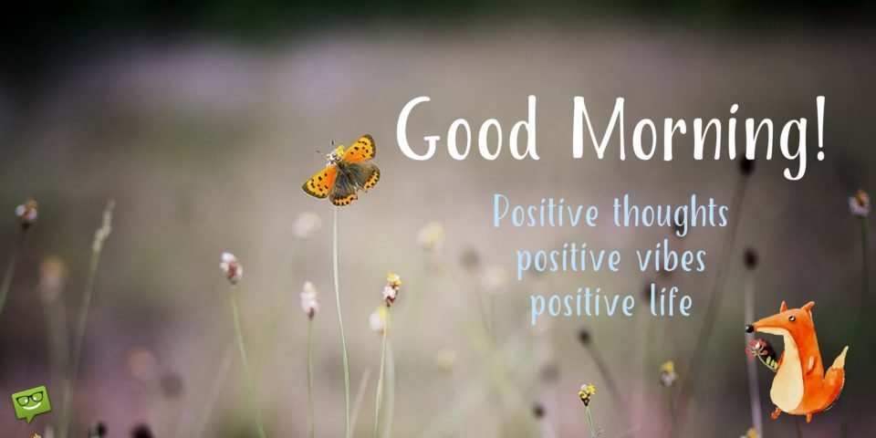 Good Morning! Positive thoughts. Positive vibes. Positive life.
