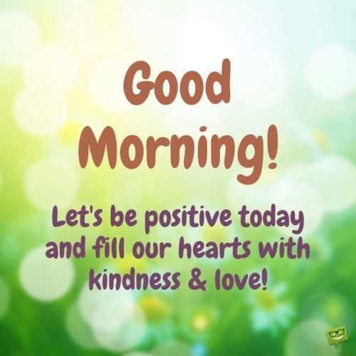 Good Morning! Let's be positive today and fill our hearts with kindness and love!