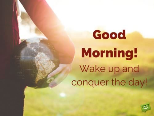 Good Morning. Wake up and conquer the day!