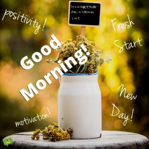 Good Morning Positivity. Fresh start. New day! Motivation.