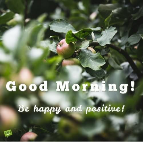 Good Morning! Be happy and positive!