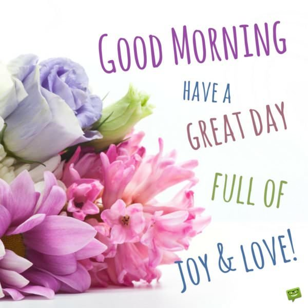 Good morning. Have a great day full of joy and love.