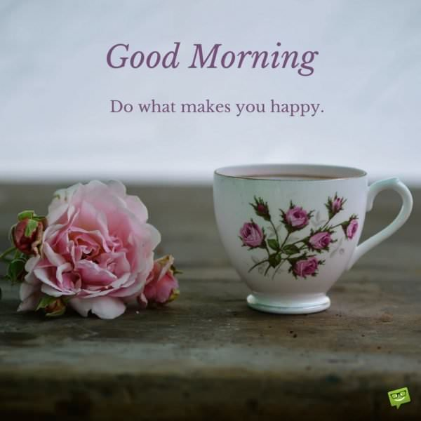 Good Morning. Do what makes you happy.