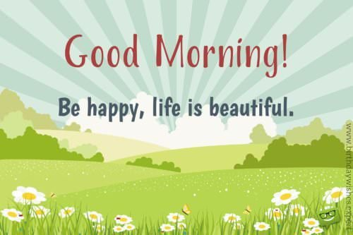 Good Morning. Be happy, life is beautiful.
