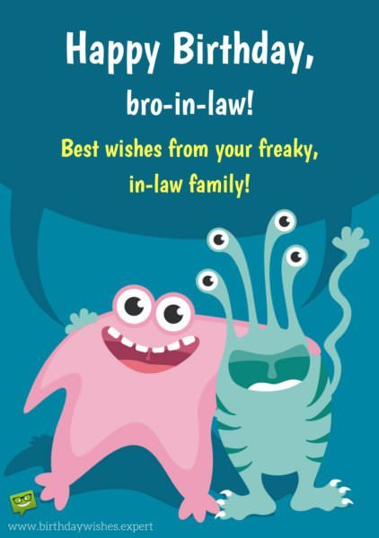 Happy Birthday, bro-in-law! Best wishes from your freaky, in-law, family.
