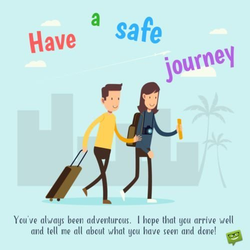 Have a safe journey. I hope that you arrive well and tell me all about what you have seen and done.