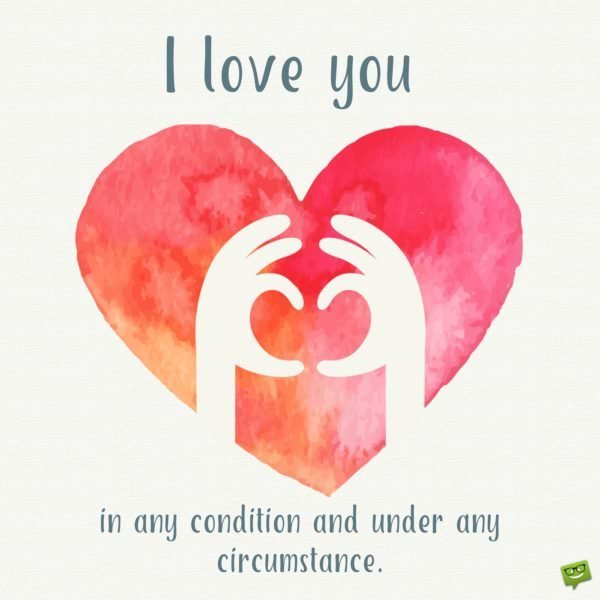 I love you in every condition and under any circumstance.