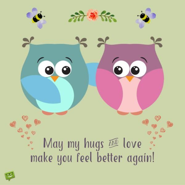 May my hugs and love make you fell better again.