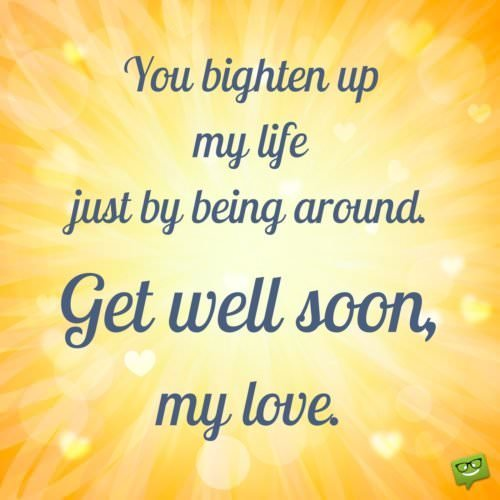 You brighten up my life just by being around. Get well soon my love.