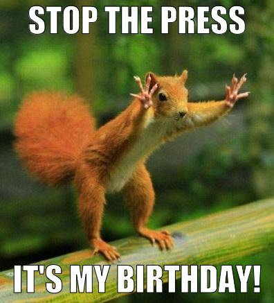Stop the press, it's my birthday!