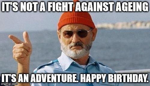 It's not a fight against ageing, it's an adventure. Happy Birthday!