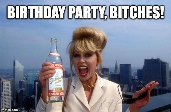 Happy Birthday, bitches!