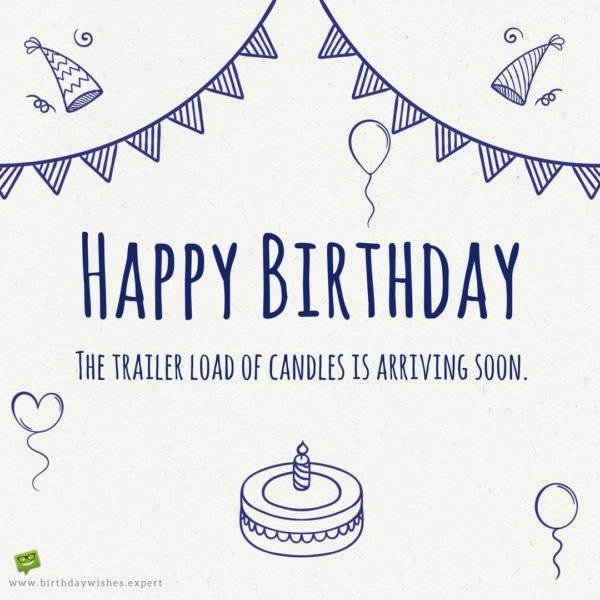 Happy Birthday! The trailer load of candles is arriving soon.
