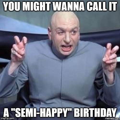 "You might wanna call it a ""Semi-happy"" birthday."