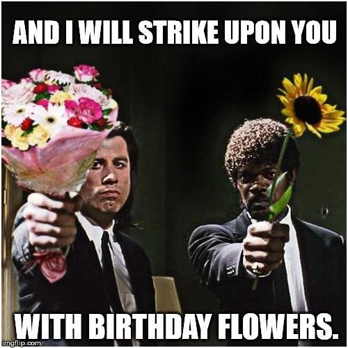 And I will strike upon you... with birthday flowers.