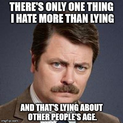 There's only one thing I hate more than lying, and that's lying about other people's age.