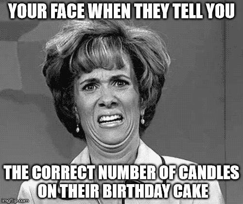 Your face when they tell you the correct number of candles that should be on their birthday cake.