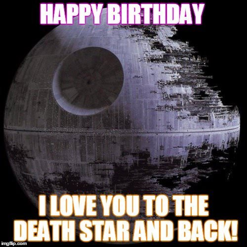 Happy Birthday! I love you to the death star and back!