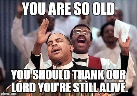 You're so old, you should than our Lord you're still alive!