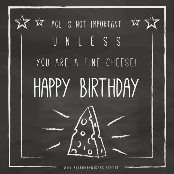 Age is not important unless you are a fine cheese! Happy Birthday.