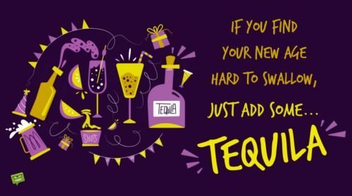 If you find your new age hard to swallow, just add some... Tequila!