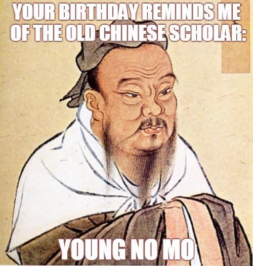 Your Birthday Reminds Me Of The Old Chinese Scholar Young No Mo