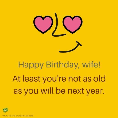 Happy Birthday, wife! At least you're not as old as you will be next year.