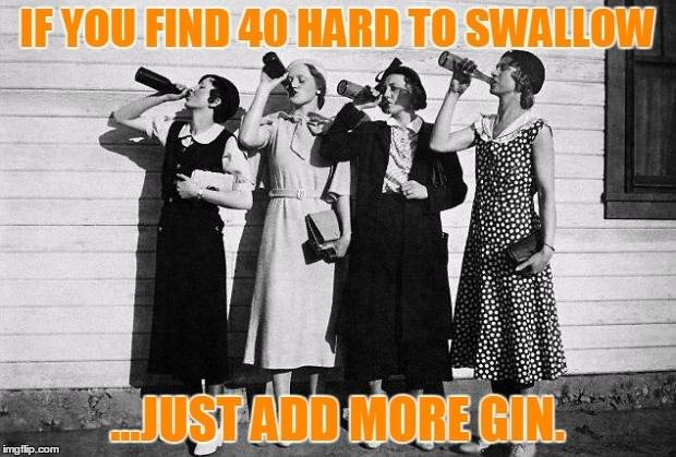 If you find 40 hard to swallow, just add more gin.