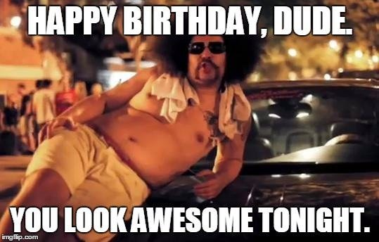 Happy Birthday, dude. You look awesome tonight.