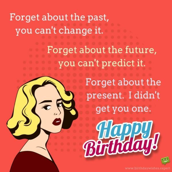 Forget about the past, you can't change it. Forget about the future, you can't predict it. Forget about the present. I didn't get you one! Happy Birthday.