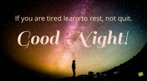 If you're tired learn to rest, not quit. Good Night.
