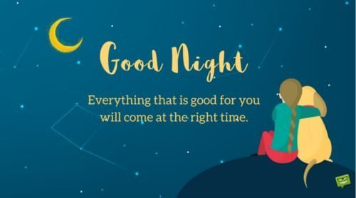 Good Night. Everything that is good for you will come at the right time.