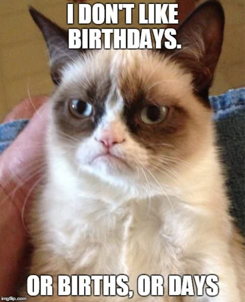 I don't like birthdays. Or births. Or days.