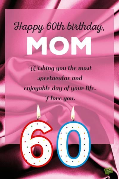 Happy 60th Birthday, Mom. Wishing you the most spectacular and enjoyable day of your life. I love you.