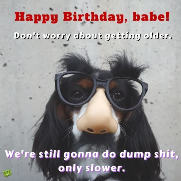 Happy Birthday, babe! Don't worry about getting older. We're still gonna do dump shit, only slower.