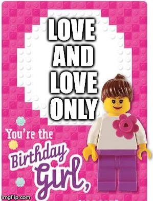Love and love only. You're the Birthday Girl.