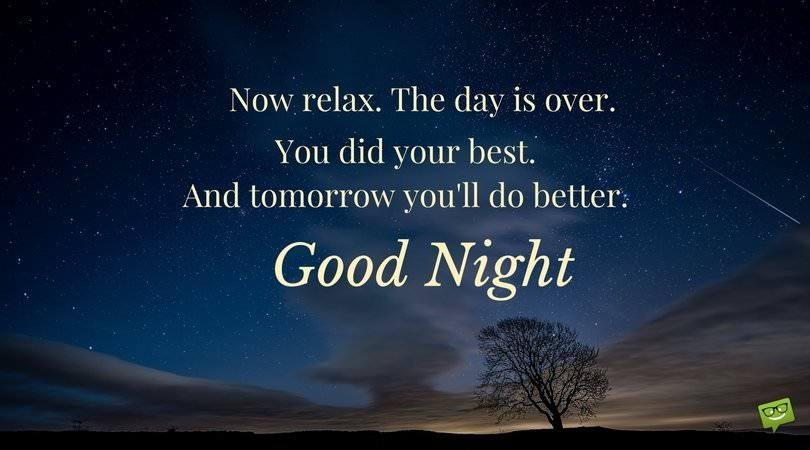 Now relax. The day is over. You did your best. And tomorrow you'll do better. Good Night!
