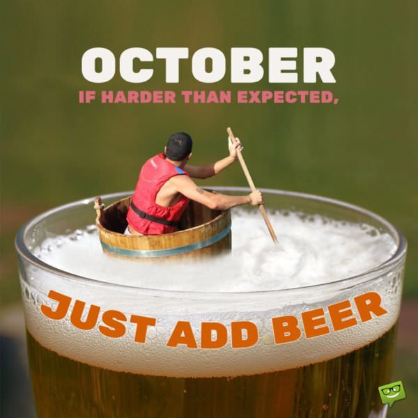 October : If harder than expected, just add beer.