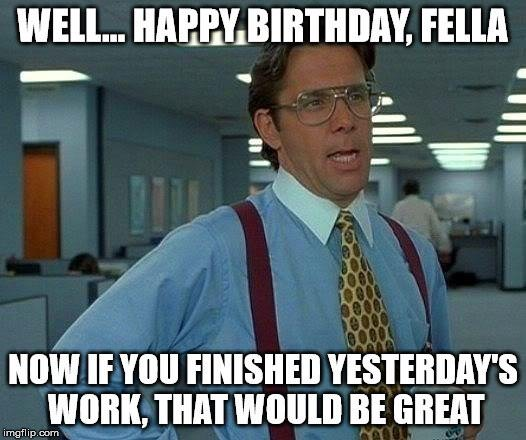 Well... Happy Birthday, fella. Now, if you finished yesterday's work, that would be great.