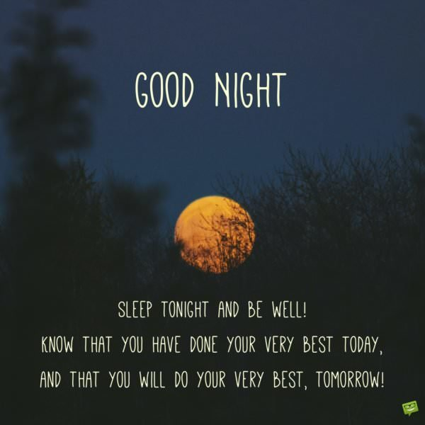 Good night. Sleep tonight and be well! Know that you have done your very best today, and that you will do your very best, tomorrow!