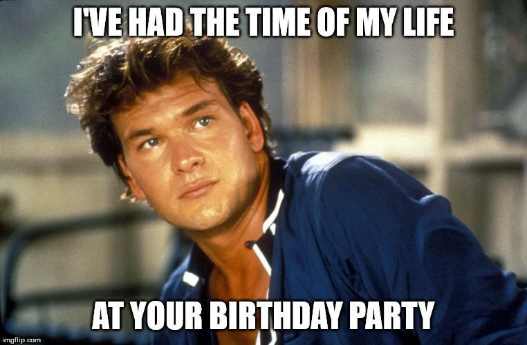 I've had the time of my life at your birthday party.