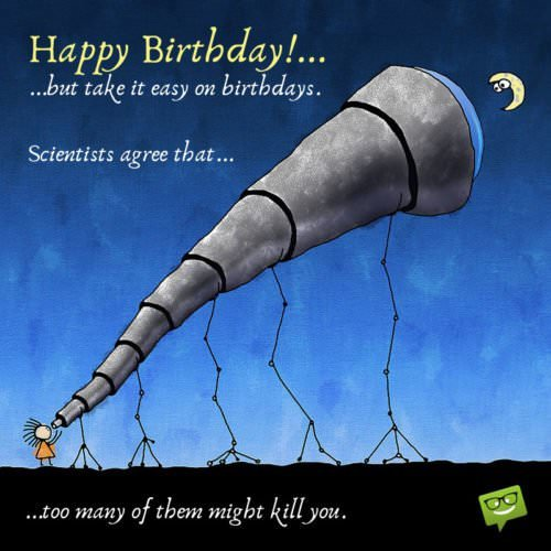 Happy Birthday!...But take it easy on birthdays. Scientists agree that...too many of them might kill you.