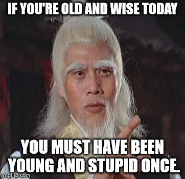 If you're old and wise today, you must have been young and stupid once.