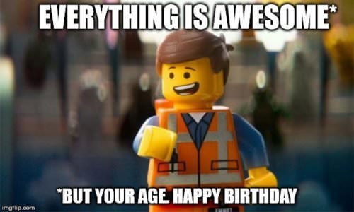 Everything is awesome - but your age. Happy Birthday.
